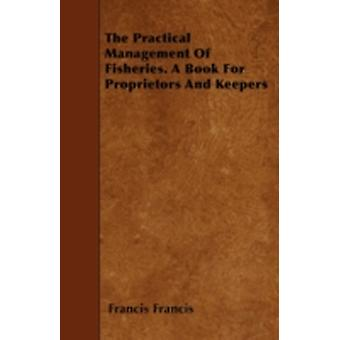 The Practical Management of Fisheries  A Book for Proprietors and Keepers by Francis & Francis
