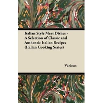 Italian Style Meat Dishes  A Selection of Classic and Authentic Italian Recipes Italian Cooking Series by Various