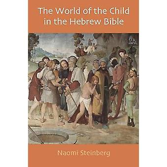 The World of the Child in the Hebrew Bible by Steinberg & Naomi