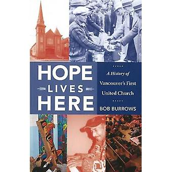 Hope Lives Here - A History of Vancouver's First United Church by Bob
