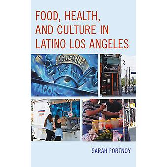 Food - Health - and Culture in Latino Los Angeles by Sarah Portnoy -