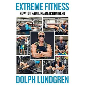 Extreme Fitness - How to Train Like An Action Hero by Dolph Lundgren -