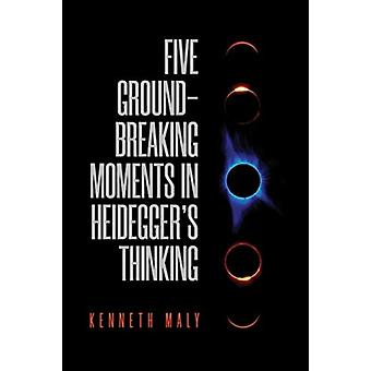 Five Groundbreaking Moments in Heideggers Thinking by Maly & Kenneth
