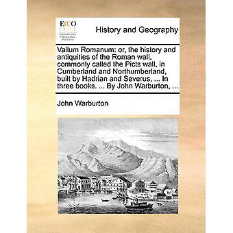Vallum Romanum - Or - the History and Antiquities of the Roman Wall -