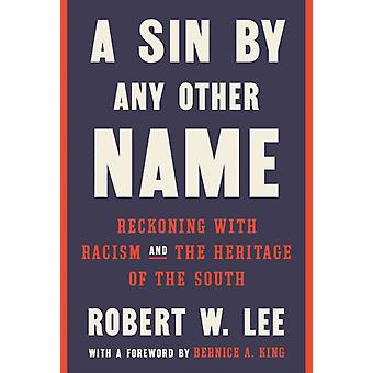 A Sin by Any Other Name  Reckoning with Racism and the Heritage of the South by Robert W Lee & Foreword by Bernice A King