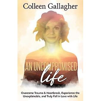 An Uncompromised Life Overcome Trauma and Heartbreak Experience the Unexplainable and Truly Fall in Love with Life