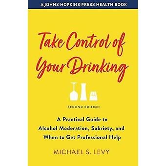 Take Control of Your Drinking A Practical Guide to Alcohol Moderation Sobriety and When to Get Professional Help A Johns Hopkins Press Health Book