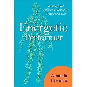 The Energetic Performer - An Integrated Approach to Acting for Stage a