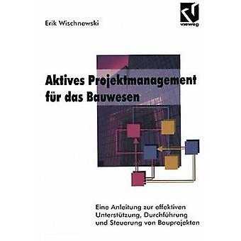 Aktives Projektmanagement fr das Bauwesen  Eine Anleitung zur effektiven Untersttzung Durchfhrung und Steuerung von Bauprojekten by Wischnewski & Erik