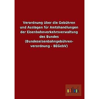Verordnung ber die Gebhren und Auslagen fr Amtshandlungen der Eisenbahnverkehrsverwaltung des Bundes Bundeseisenbahngebhren verordnung BEGebV par Outlook Verlag