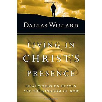 Living in Christ's Presence - Final Words on Heaven and the Kingdom of