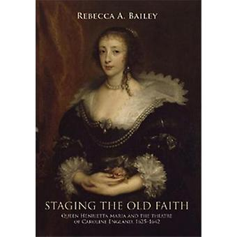 Staging the Old Faith - Queen Henrietta Maria and the Theatre of Carol