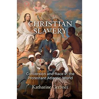 Christian Slavery Conversion and Race in the Protestant Atlantic World door Katharine Gerbner