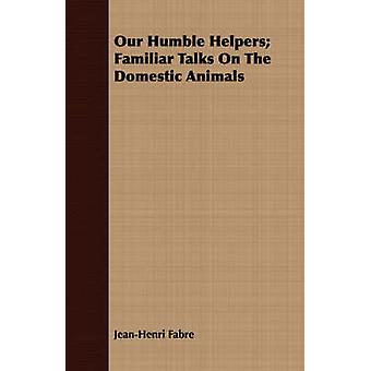 Our Humble Helpers Familiar Talks On The Domestic Animals by Fabre & JeanHenri