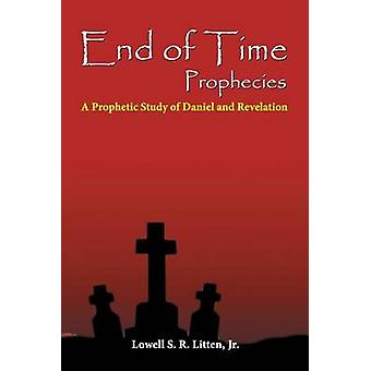 End of Time Prophecies A Prophetic Study of Daniel and Revelation by Litten & Lowell Jr.