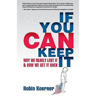 If You Can Keep It Why We Nearly Lost It  How We Get It Back by Koerner & Robin