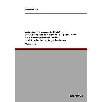Wissensmanagement in Projekten  Lsungsanstze zu einem Modellprozess fr die Sicherung  von Wissen in projektorientierten Organisationen by Mller & Herbert