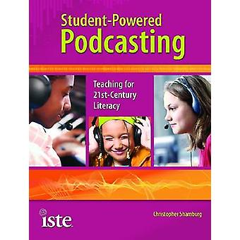 Student-powered Podcasting - Teaching for 21st-century Literacy by Chr
