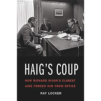 Haig'S Coup - How Richard Nixon's Closest Aide Forced Him from Office