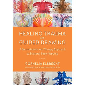 Trauma Healing with Guided Drawing  A Sensorimotor Art Therapy Approach to Bilateral Body Mapping by Cornelia Elbrecht & Foreword by Cathy A Malchiodi
