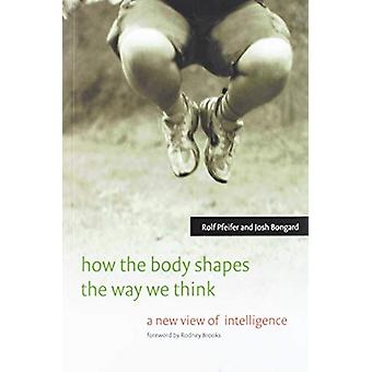 How the Body Shapes the Way We Think - A New View of Intelligence by R
