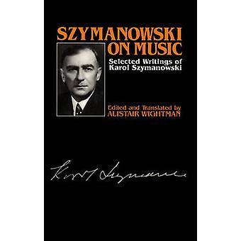 Szymanowski on Music - Selected Writings of Karol Szymanowski by Karo