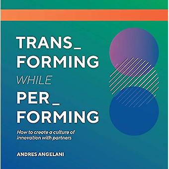Transforming While Performing - A Practical Guide to Being Digital by