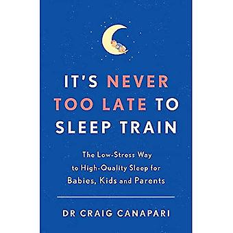 It's Never too Late to Sleep Train: The low stress way to high quality� sleep for babies, kids and parents