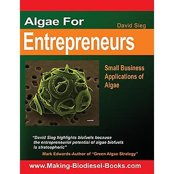 Algae For Entrepreneurs  Small Business Applications of Algae by David Sieg & Introduction by Mark Edwards