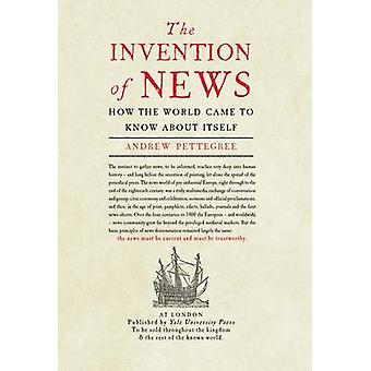 The Invention of News - How the World Came to Know About Itself by And