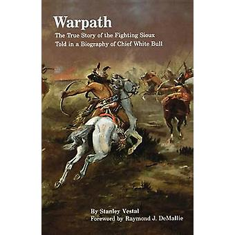 Warpath The True Story of the Fighting Sioux Told in a Biography of Chief White Bull by Vestal & Stanley