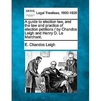 A guide to election law and the law and practice of election petitions  by Chandos Leigh and Henry D. Le Marchant. by Leigh & E. Chandos