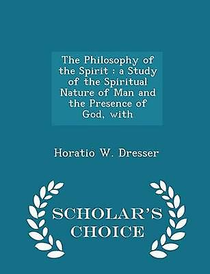 The Philosophy of the Spirit  a Study of the Spiritual Nature of Man and the Presence of God with  Scholars Choice Edition by Dresser & Horatio W.
