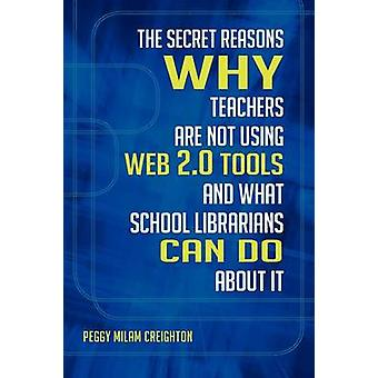 The Secret Reasons Why Teachers Are Not Using Web 2.0 Tools and What School Librarians Can Do about It by Creighton & Peggy Milam