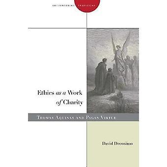 Ethics as a Work of Charity - Thomas Aquinas and Pagan Virtue by David