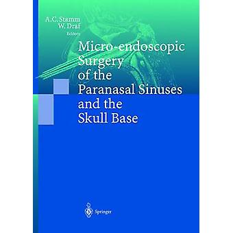 Microendoscopic Surgery of the Paranasal Sinuses and the Skull Base by Edited by Aldo C Stamm & Edited by Wolfgang Draf