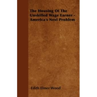 The Housing of the Unskilled Wage Earner  Americas Next Problem by Wood & Edith Elmer