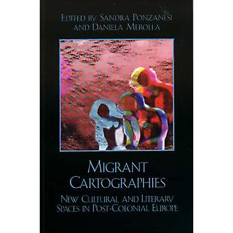Migrant Cartographies New Cultural and Literary Spaces in PostColonial Europe by Ponzanesi & Sandra