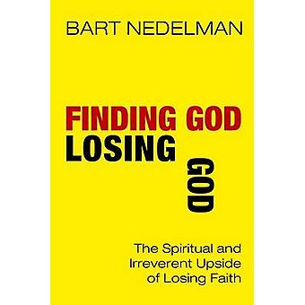 Finding God Losing God The Spiritual and Irreverent Upside of Losing Faith by Nedelman & Bart