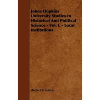 Johns Hopkins University Studies In Historical And Political Science  Vol. I.  Local Institutions by Adams & Herbert B.