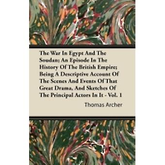 The War in Egypt and the Soudan An Episode in the History of the British Empire Being a Descriptive Account of the Scenes and Events of That Great D by Archer & Thomas