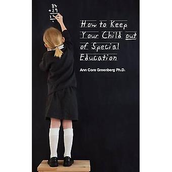 How to Keep Your Child Out of Special Education by Greenberg & Ann Core