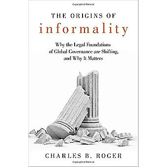 The Origins of Informality - Why the Legal Foundations of Global Gover