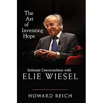 The Art of Inventing Hope - Intimate Conversations with Elie Wiesel by