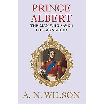 Prince Albert - The Man Who Saved the Monarchy by A. N. Wilson - 97817