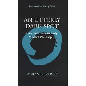 An Utterly Dark Spot - Gaze and Body in Early Modern Philosophy by Mir