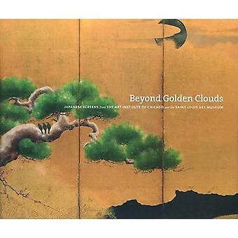 Beyond Golden Clouds  Japanese Screens from the Art Institute of Chicago and the Saint Louis Art Museum by Edited by Janice Katz & Contributions by Philip K Hu & Contributions by Elizabeth Lillehoj & Contributions by Yukio Lippit & Contributions by Melissa McCormick & Contributions by Tamamushi Satoko & Co
