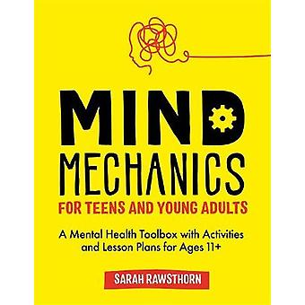 Mind Mechanics for Teens and Young Adults A Mental Health Toolbox with Activities and Lesson Plans for Ages 11 Mind Mechanics for Mental Health