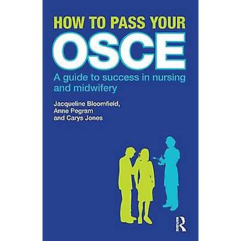 How to Pass Your OSCE A Guide to Success in Nursing and Midwifery by Bloomfield & Jacqueline