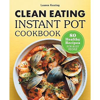 Clean Eating Instant Pot Cookbook  80 Healthy Recipes for Busy People by Lauren Keating